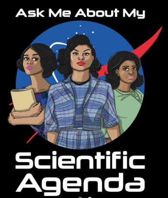 """A TeeShirt with the Hidden Figures women that says, """"Ask me about my scientific agenda."""""""