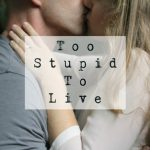 Too Stupid to Live in black typewriter text on top of an image of two white people, a dude and a blonde lady, kissing