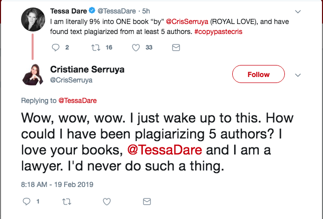 Screen shot of two tweets from Tessa Dare and Cris Serruya: Dare - I am literally 9% into ONE book by Cris Serruya, ROYAL LOVe, and have found text plagiarised from at least 5 authors Reply from Cris Serruya - Wow wow wow I jsut wake up to this how could I have been plagiarizing 5 authors I love your books and I am a lawyer. I'd never do such a thing.
