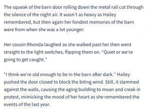 nearly identical text: The squeak of the barn door rolling down the metal rail cut through the silence of the night air. It wasn't as heavy as Hailey remembered, but then again her fondest memories of the barn were from when she was a lot younger. Her cousin Rhonda laughed as she walked past her then went straight to the light switches, flipping them on.Quiet or we're going to get caught.