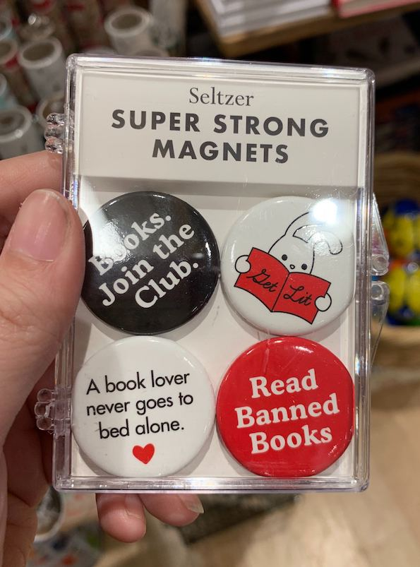 Super Strong button magnets that say things like A book lover never goes to bed alone and Read Banned Books