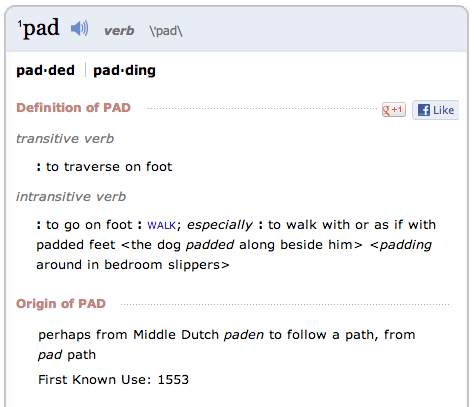 Definition of Pad: Transitive verb, to traverse on foot. Instrans; to go on foot or walk on padded feet.