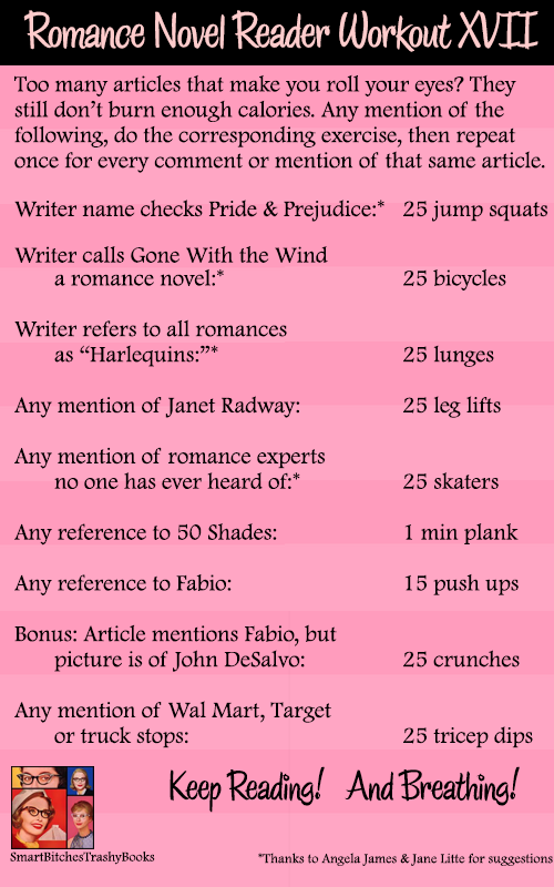 <br /> Too many articles that make you roll your eyes? They still don't burn enough calories. Any mention of the following, do the corresponding exercise, then repeat once for every comment or mention of that same article.</p> <p>Writer name checks Pride &#038; Prejudice:*   25 jump squats</p> <p>Writer calls Gone With the Wind      a romance novel:*                         25 bicycles<br /> Writer refers to all romances<br />      as Harlequins:*                             25 lunges<br /> Any mention of Janet Radway:               25 leg lifts</p> <p>Any mention of romance experts<br />      no one has ever heard of:*               25 skaters</p> <p>Any reference to 50 Shades:                    1 min plank</p> <p>Any reference to Fabio:                         15 push ups</p> <p>Bonus: Article mentions Fabio, but<br />      picture is of John DeSalvo:                25 crunches</p> <p>Any mention of Wal Mart, Target<br />      or truck stops:                              25 tricep dips</p> <p>                    *Thanks to Angela James &#038; Jane Litte for suggestions</p> <p>